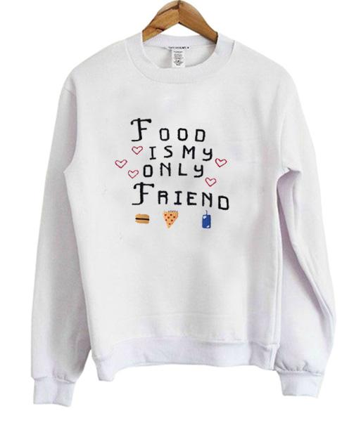 Food Is My Only Friend Sweatshirt