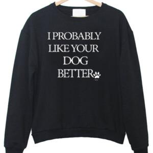 I Probably Like Your Dog Better Sweatshirt